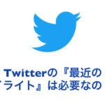 【Twitter】『最近のハイライト』は必要なの!?
