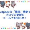 Jetpackの「購読」機能を使ってブログの更新をメールでお知らせ!